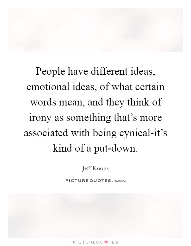 People have different ideas, emotional ideas, of what certain words mean, and they think of irony as something that's more associated with being cynical-it's kind of a put-down Picture Quote #1