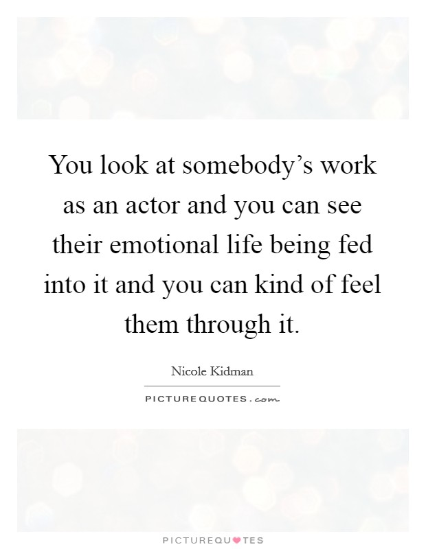 You look at somebody's work as an actor and you can see their emotional life being fed into it and you can kind of feel them through it Picture Quote #1