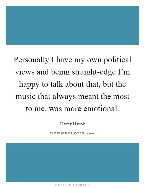 Personally I have my own political views and being straight-edge I'm happy to talk about that, but the music that always meant the most to me, was more emotional Picture Quote #1