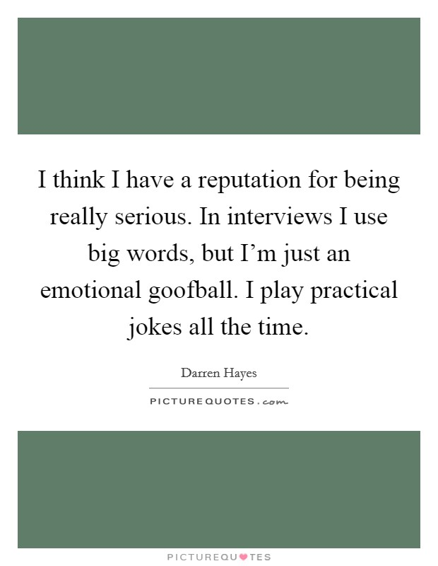 I think I have a reputation for being really serious. In interviews I use big words, but I'm just an emotional goofball. I play practical jokes all the time Picture Quote #1