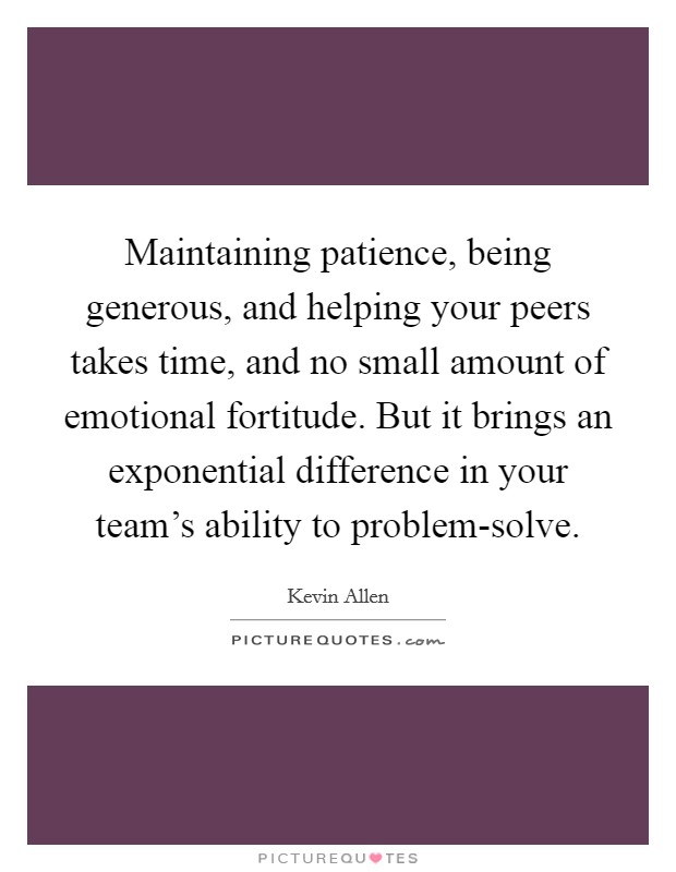 Maintaining patience, being generous, and helping your peers takes time, and no small amount of emotional fortitude. But it brings an exponential difference in your team's ability to problem-solve Picture Quote #1