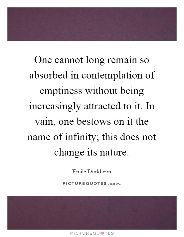 One cannot long remain so absorbed in contemplation of emptiness without being increasingly attracted to it. In vain, one bestows on it the name of infinity; this does not change its nature Picture Quote #1