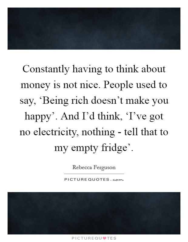 Constantly having to think about money is not nice. People used to say, 'Being rich doesn't make you happy'. And I'd think, 'I've got no electricity, nothing - tell that to my empty fridge' Picture Quote #1