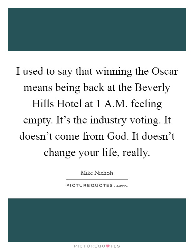 I used to say that winning the Oscar means being back at the Beverly Hills Hotel at 1 A.M. feeling empty. It's the industry voting. It doesn't come from God. It doesn't change your life, really Picture Quote #1