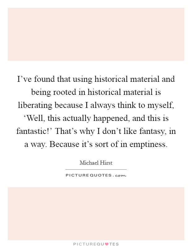 I've found that using historical material and being rooted in historical material is liberating because I always think to myself, 'Well, this actually happened, and this is fantastic!' That's why I don't like fantasy, in a way. Because it's sort of in emptiness. Picture Quote #1