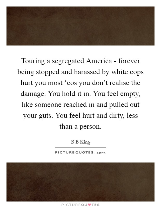 Touring a segregated America - forever being stopped and harassed by white cops hurt you most 'cos you don't realise the damage. You hold it in. You feel empty, like someone reached in and pulled out your guts. You feel hurt and dirty, less than a person Picture Quote #1