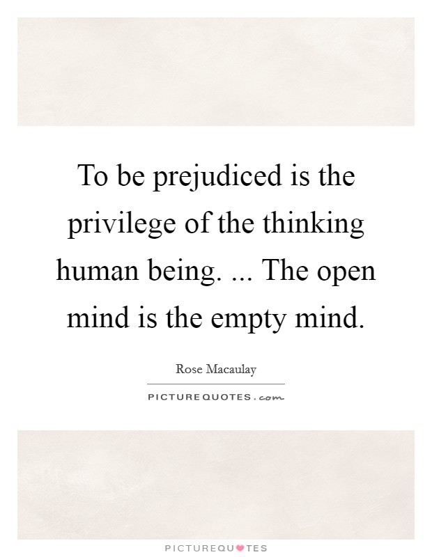 To be prejudiced is the privilege of the thinking human being. ... The open mind is the empty mind Picture Quote #1