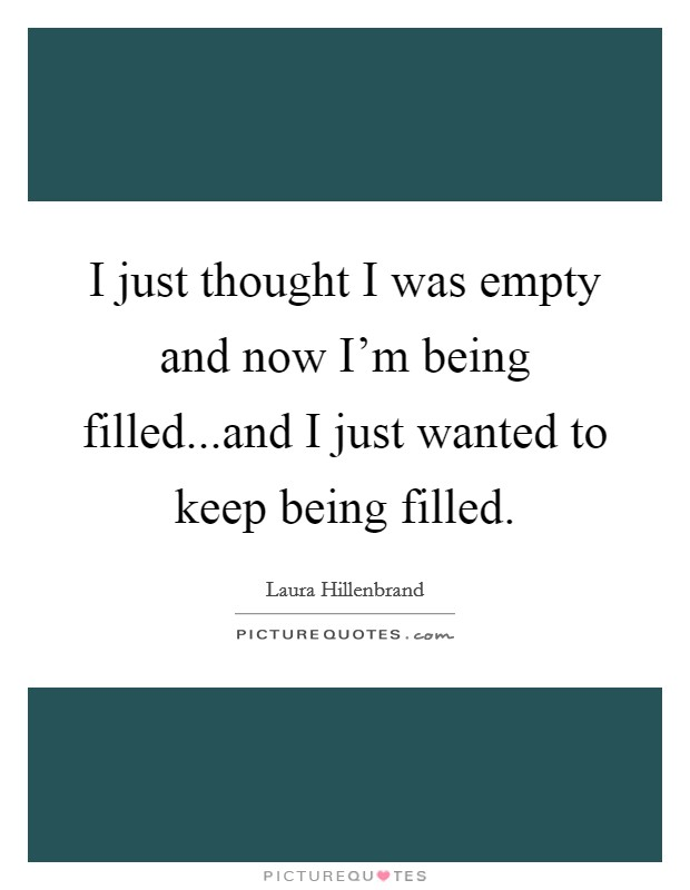 I just thought I was empty and now I'm being filled...and I just wanted to keep being filled Picture Quote #1