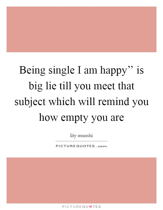 Being single I am happy'' is big lie till you meet that subject which will remind you how empty you are Picture Quote #1