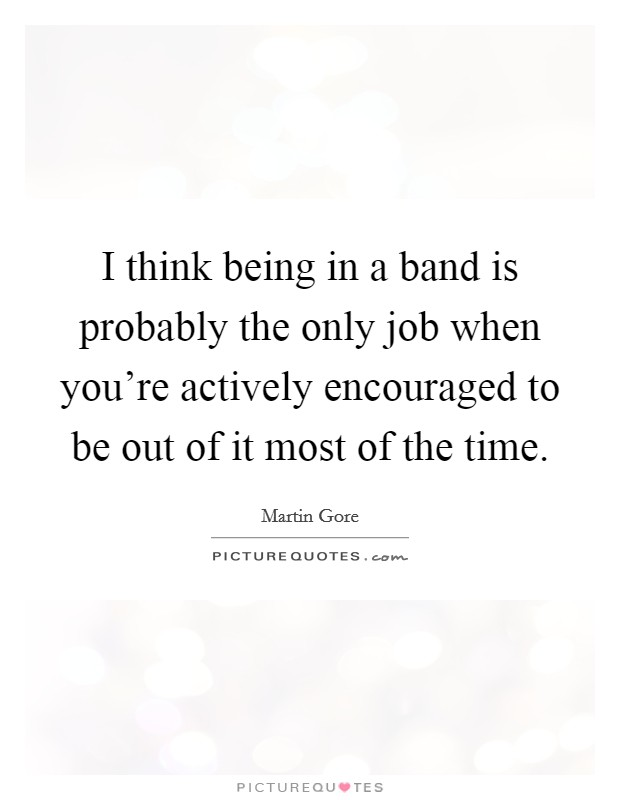 I think being in a band is probably the only job when you're actively encouraged to be out of it most of the time Picture Quote #1
