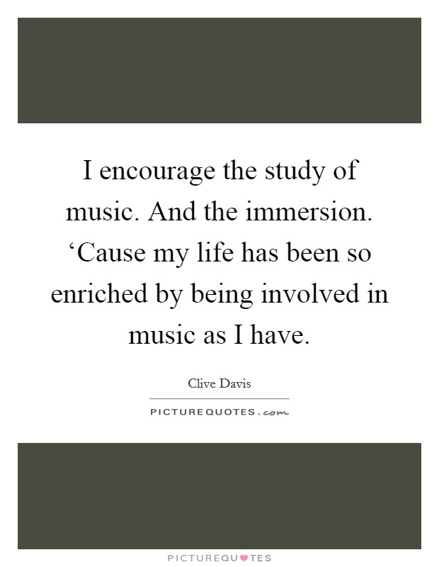 I encourage the study of music. And the immersion. 'Cause my life has been so enriched by being involved in music as I have Picture Quote #1