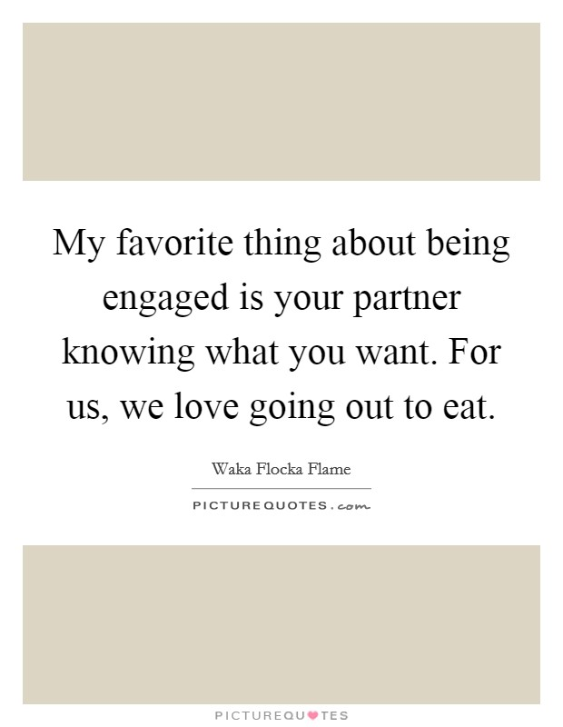 My favorite thing about being engaged is your partner knowing what you want. For us, we love going out to eat Picture Quote #1