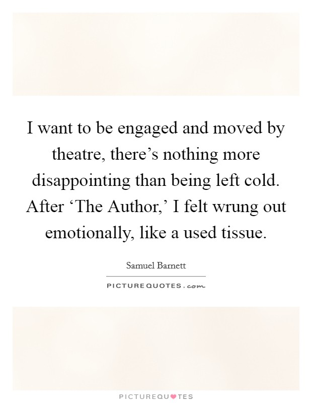 I want to be engaged and moved by theatre, there's nothing more disappointing than being left cold. After 'The Author,' I felt wrung out emotionally, like a used tissue Picture Quote #1