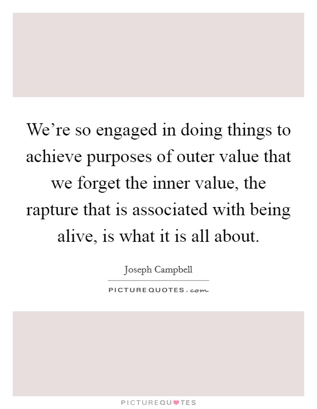 We're so engaged in doing things to achieve purposes of outer value that we forget the inner value, the rapture that is associated with being alive, is what it is all about Picture Quote #1