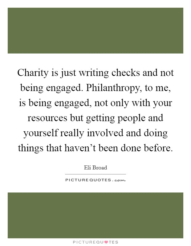 Charity is just writing checks and not being engaged. Philanthropy, to me, is being engaged, not only with your resources but getting people and yourself really involved and doing things that haven't been done before Picture Quote #1