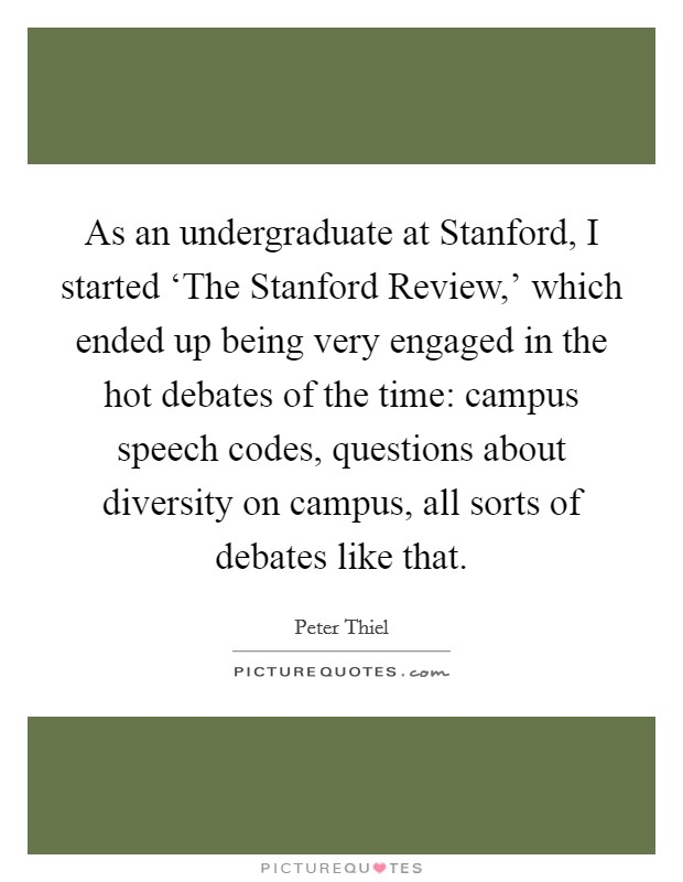 As an undergraduate at Stanford, I started 'The Stanford Review,' which ended up being very engaged in the hot debates of the time: campus speech codes, questions about diversity on campus, all sorts of debates like that Picture Quote #1
