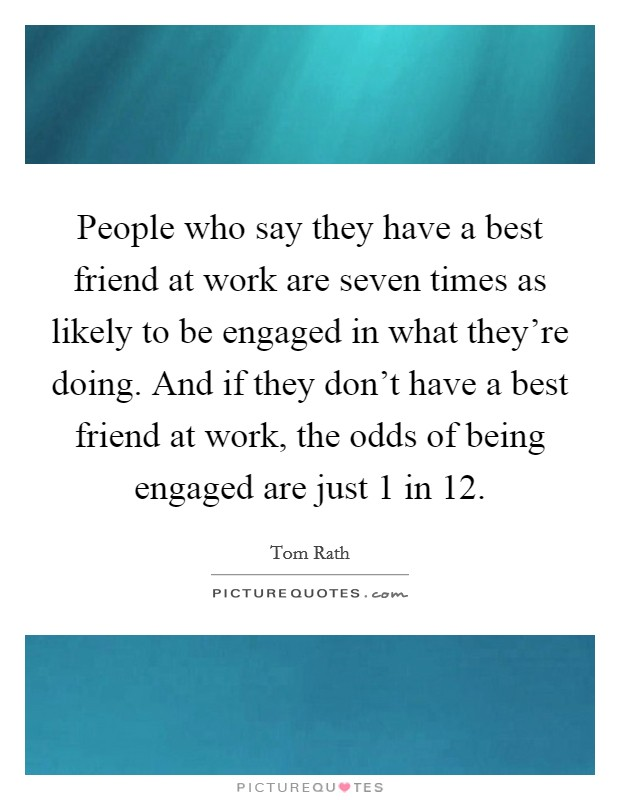 People who say they have a best friend at work are seven times as likely to be engaged in what they're doing. And if they don't have a best friend at work, the odds of being engaged are just 1 in 12 Picture Quote #1