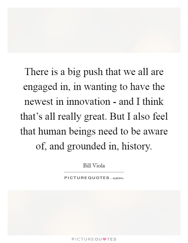 There is a big push that we all are engaged in, in wanting to have the newest in innovation - and I think that's all really great. But I also feel that human beings need to be aware of, and grounded in, history Picture Quote #1