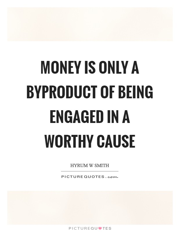 Money is only a byproduct of being engaged in a worthy cause Picture Quote #1