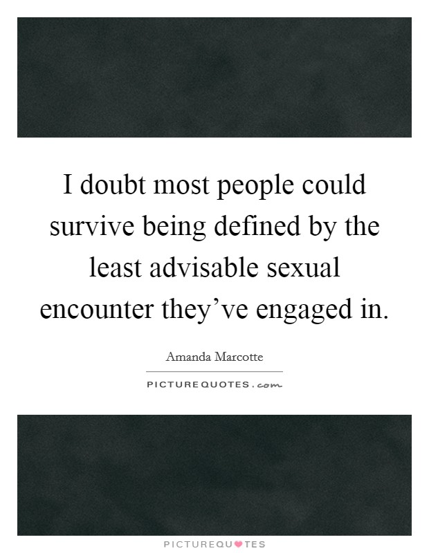 I doubt most people could survive being defined by the least advisable sexual encounter they've engaged in Picture Quote #1