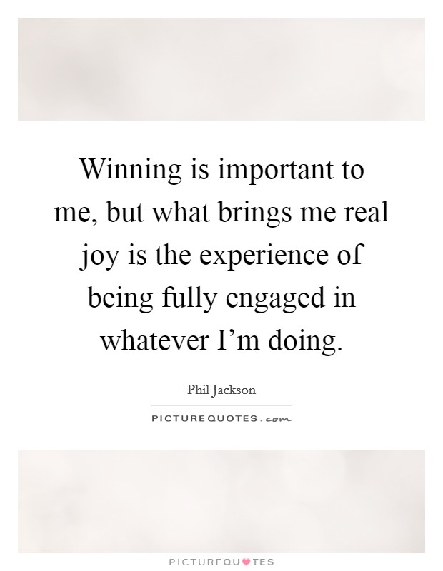 Winning is important to me, but what brings me real joy is the experience of being fully engaged in whatever I'm doing Picture Quote #1
