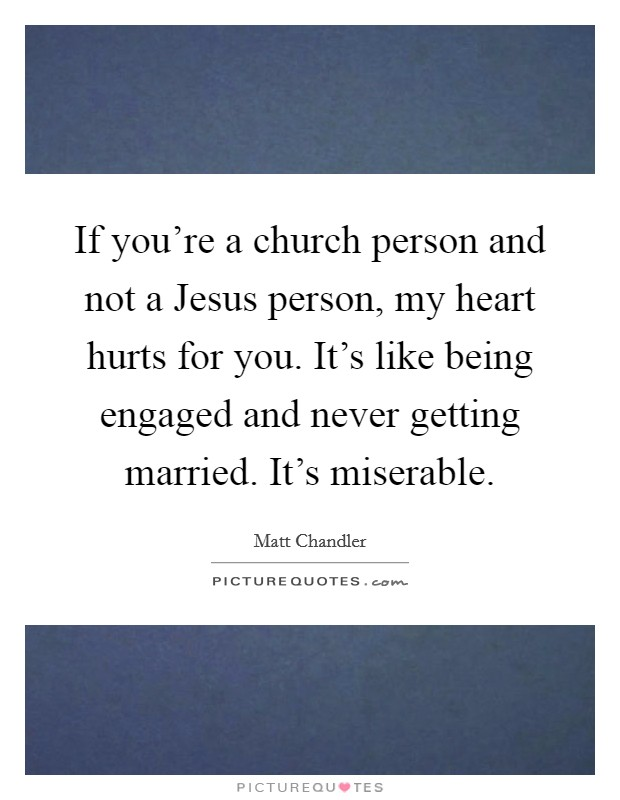 If you're a church person and not a Jesus person, my heart hurts for you. It's like being engaged and never getting married. It's miserable Picture Quote #1