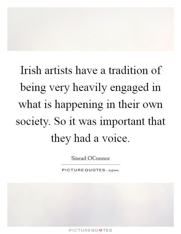 Irish artists have a tradition of being very heavily engaged in what is happening in their own society. So it was important that they had a voice Picture Quote #1