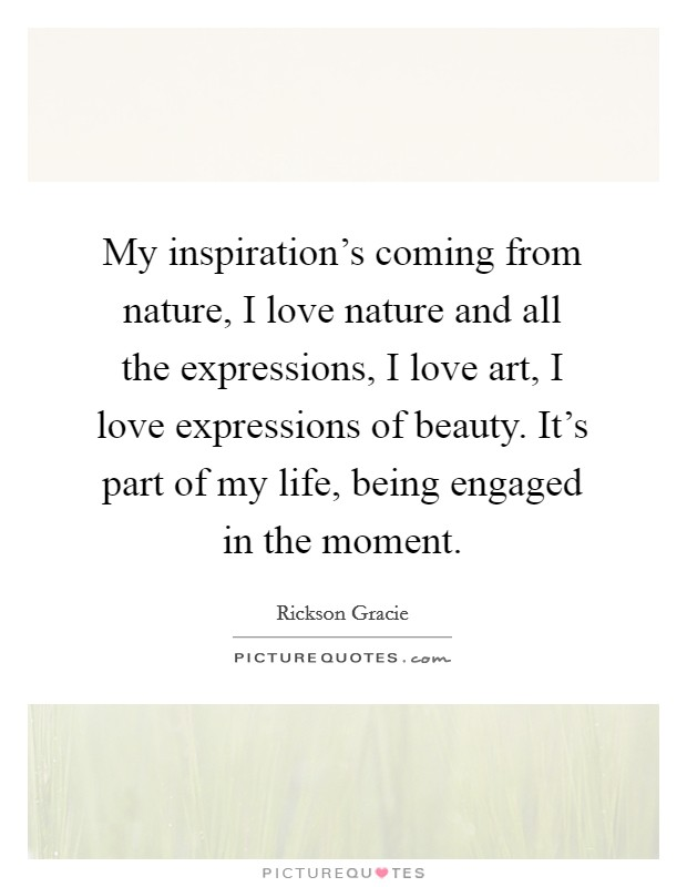 My inspiration's coming from nature, I love nature and all the expressions, I love art, I love expressions of beauty. It's part of my life, being engaged in the moment Picture Quote #1