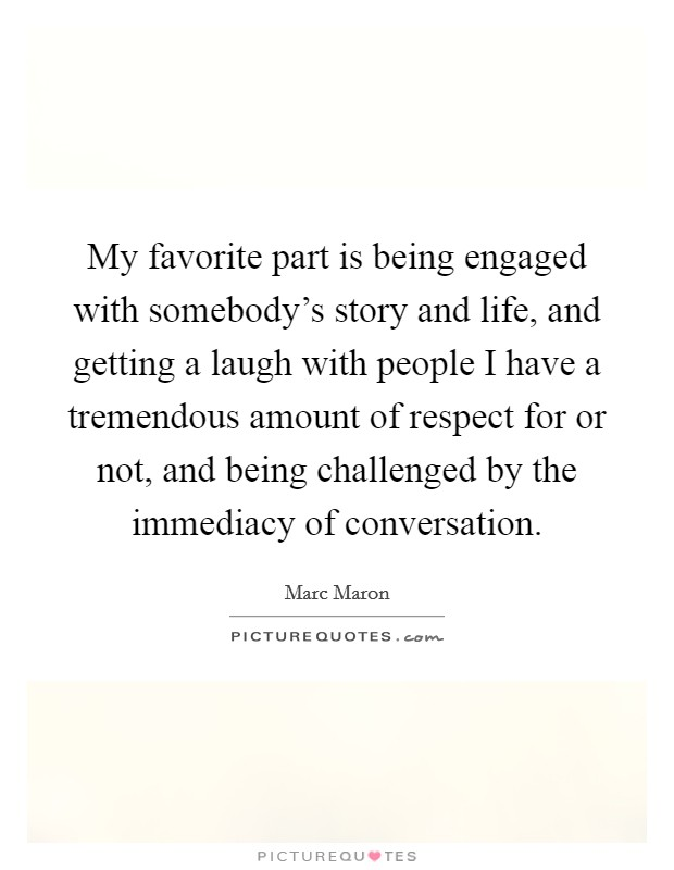 My favorite part is being engaged with somebody's story and life, and getting a laugh with people I have a tremendous amount of respect for or not, and being challenged by the immediacy of conversation Picture Quote #1