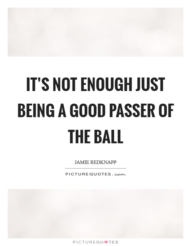 It's not enough just being a good passer of the ball Picture Quote #1