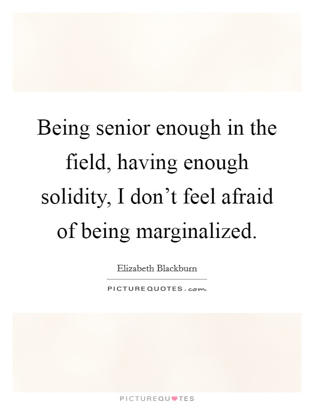 Being senior enough in the field, having enough solidity, I don't feel afraid of being marginalized Picture Quote #1
