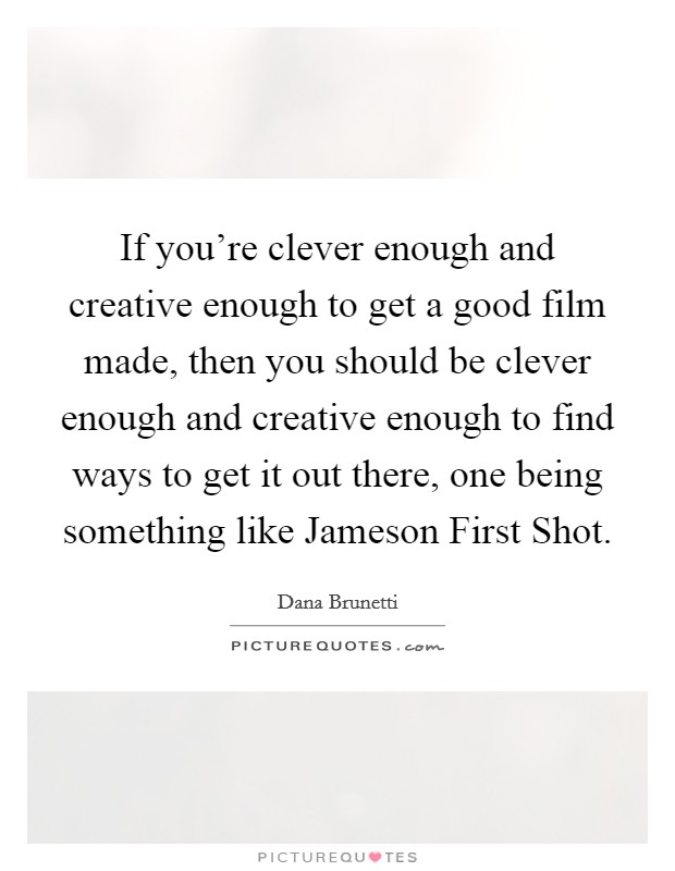 If you're clever enough and creative enough to get a good film made, then you should be clever enough and creative enough to find ways to get it out there, one being something like Jameson First Shot Picture Quote #1