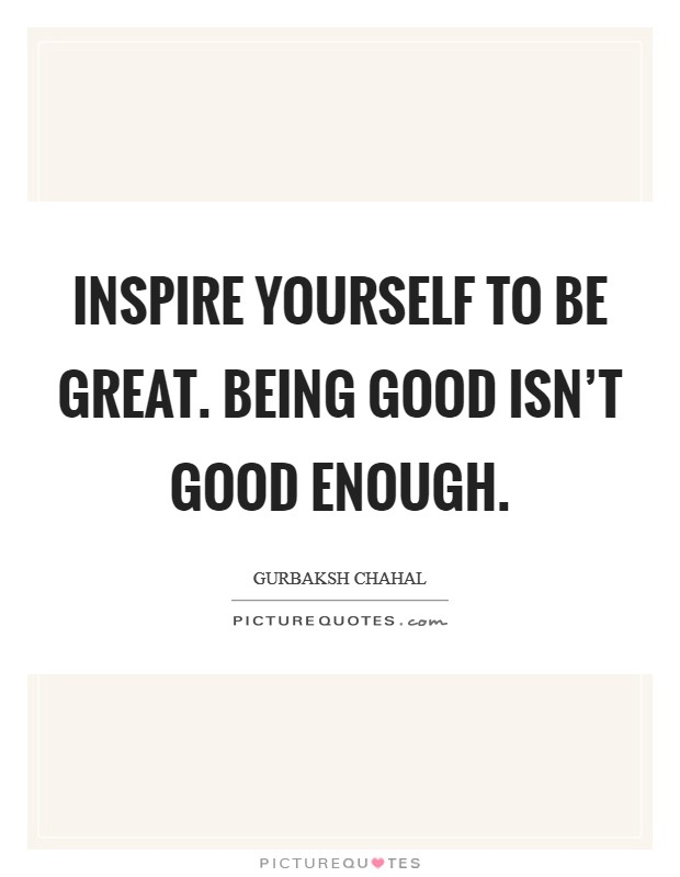 Inspire yourself to be great. Being good isn't good enough Picture Quote #1