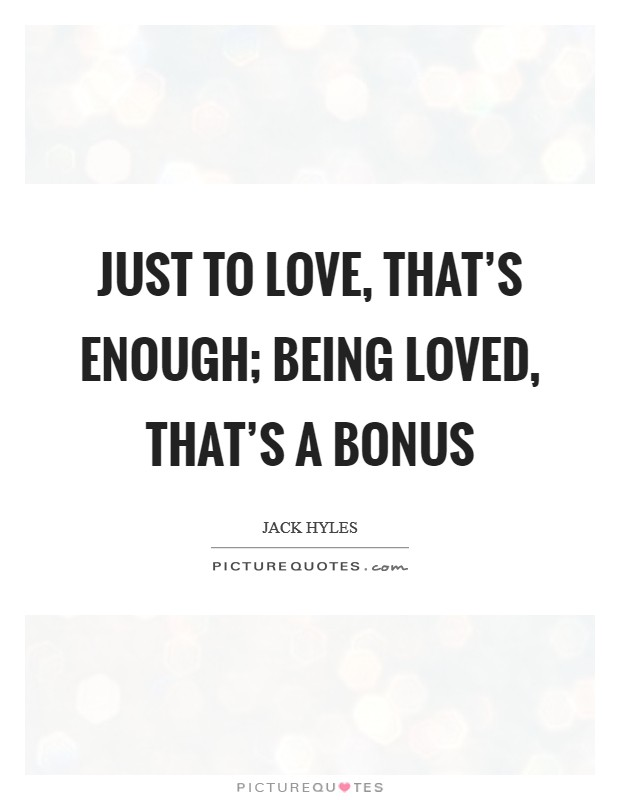 Just to love, that's enough; being loved, that's a bonus Picture Quote #1