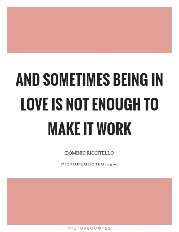 And sometimes being in love is not enough to make it work Picture Quote #1