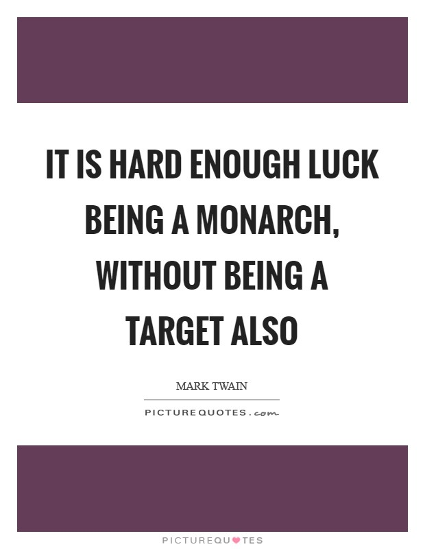 It is hard enough luck being a monarch, without being a target also Picture Quote #1