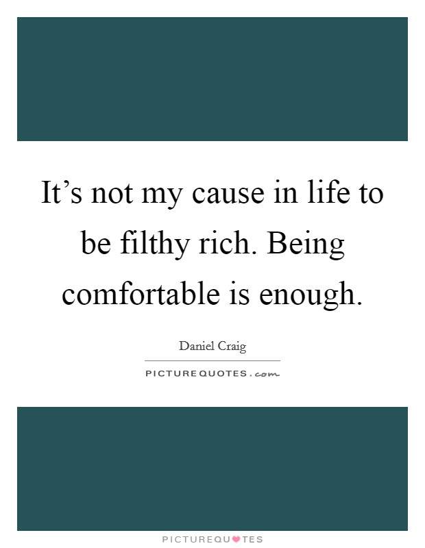 It's not my cause in life to be filthy rich. Being comfortable is enough Picture Quote #1