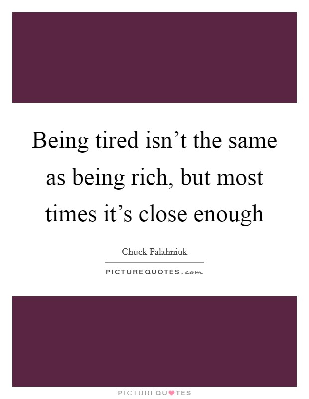 Being tired isn't the same as being rich, but most times it's close enough Picture Quote #1