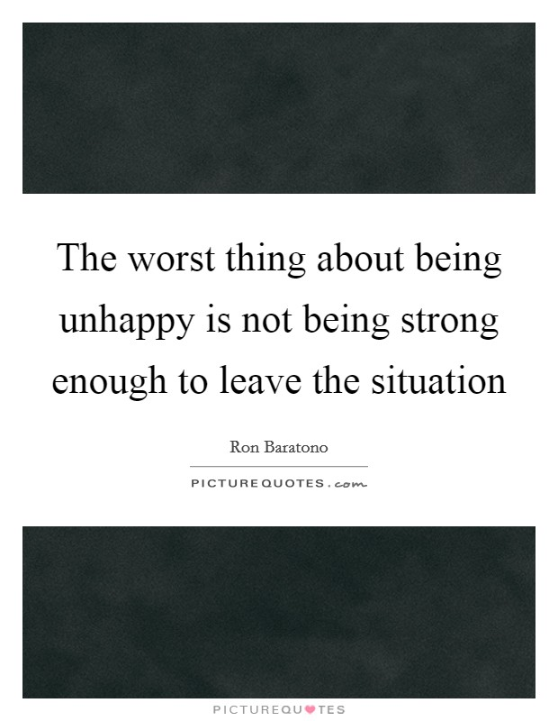 The worst thing about being unhappy is not being strong enough to leave the situation Picture Quote #1