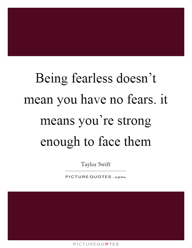 Being fearless doesn't mean you have no fears. it means you're strong enough to face them Picture Quote #1