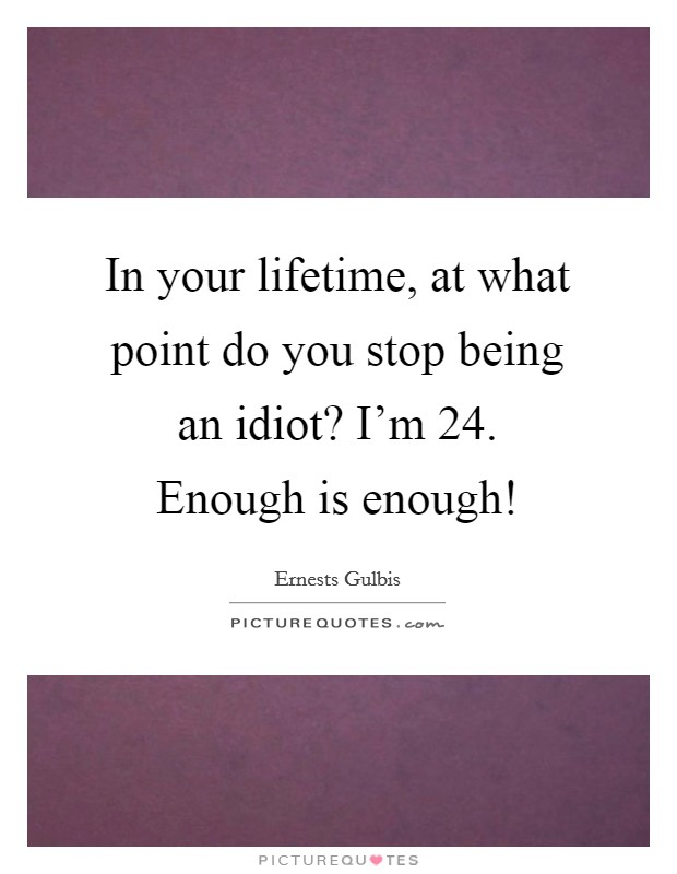 In your lifetime, at what point do you stop being an idiot? I'm 24. Enough is enough! Picture Quote #1
