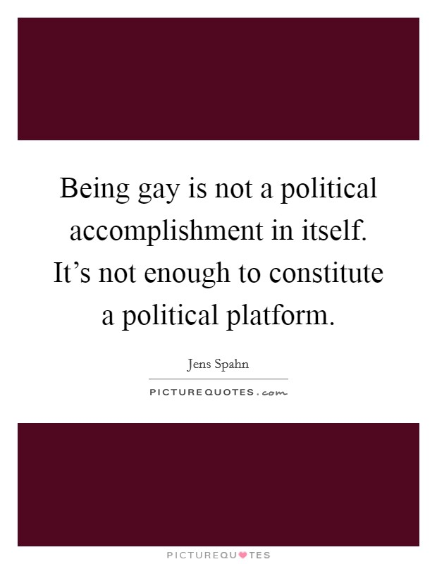 Being gay is not a political accomplishment in itself. It's not enough to constitute a political platform Picture Quote #1