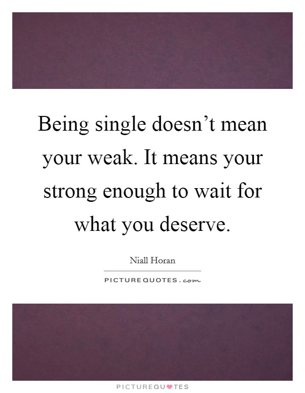 Being single doesn't mean your weak. It means your strong enough to wait for what you deserve Picture Quote #1