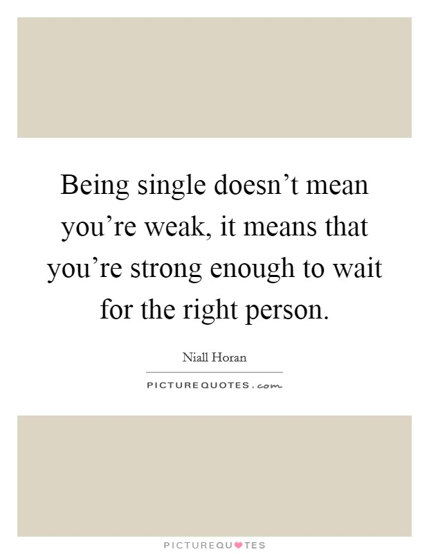 Being single doesn't mean you're weak, it means that you're strong enough to wait for the right person Picture Quote #1