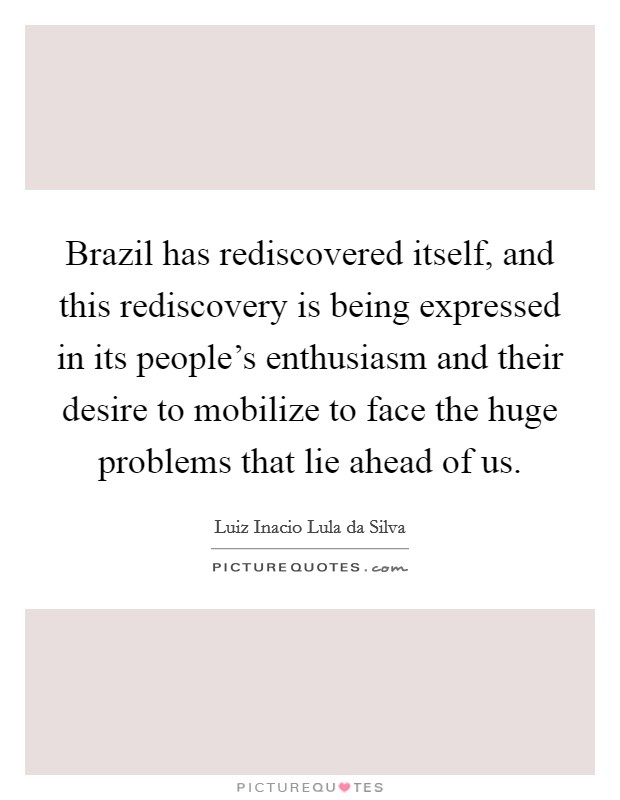 Brazil has rediscovered itself, and this rediscovery is being expressed in its people's enthusiasm and their desire to mobilize to face the huge problems that lie ahead of us. Picture Quote #1