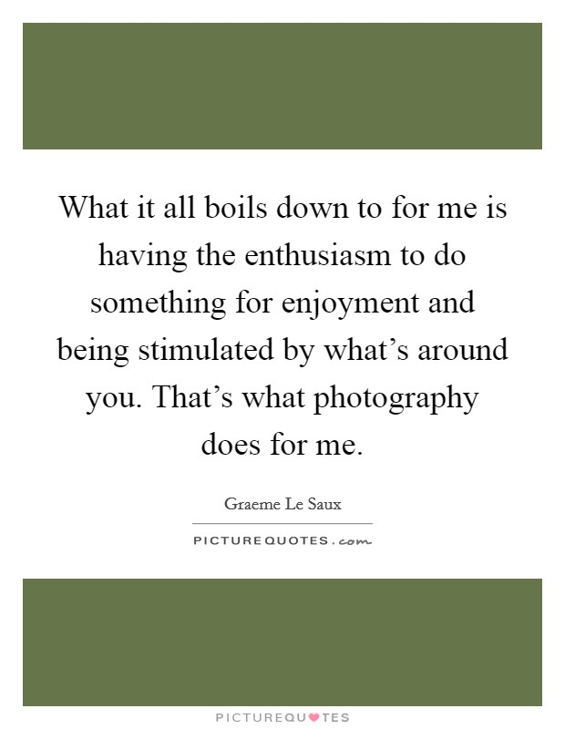 What it all boils down to for me is having the enthusiasm to do something for enjoyment and being stimulated by what's around you. That's what photography does for me. Picture Quote #1