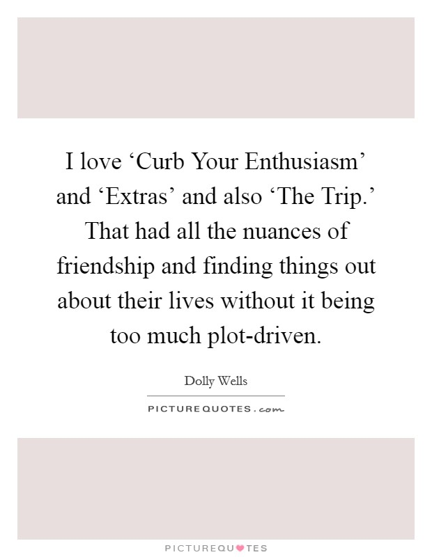 I love 'Curb Your Enthusiasm' and 'Extras' and also 'The Trip.' That had all the nuances of friendship and finding things out about their lives without it being too much plot-driven Picture Quote #1