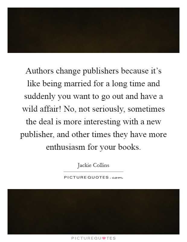 Authors change publishers because it's like being married for a long time and suddenly you want to go out and have a wild affair! No, not seriously, sometimes the deal is more interesting with a new publisher, and other times they have more enthusiasm for your books. Picture Quote #1