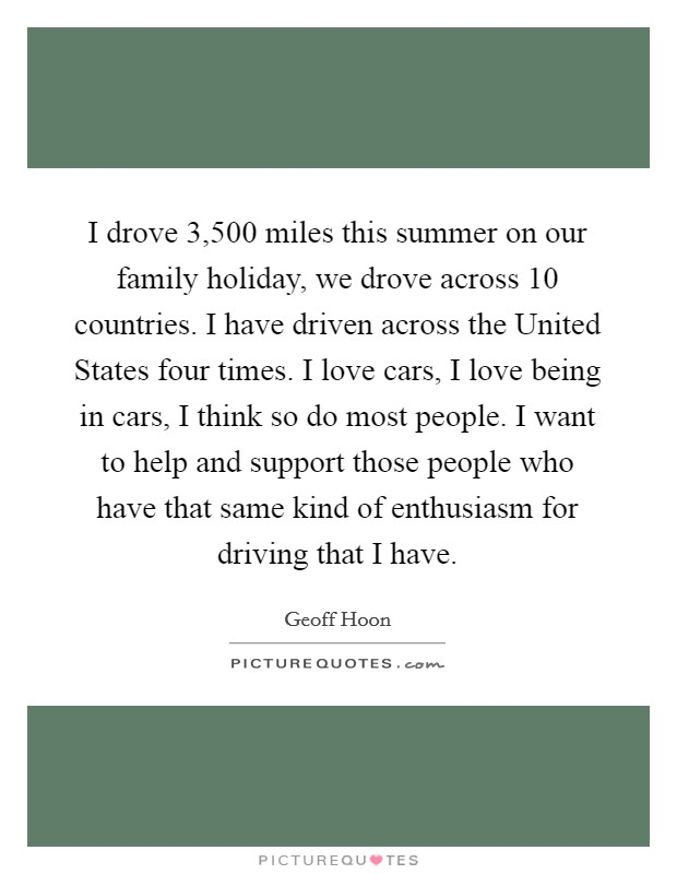 I drove 3,500 miles this summer on our family holiday, we drove across 10 countries. I have driven across the United States four times. I love cars, I love being in cars, I think so do most people. I want to help and support those people who have that same kind of enthusiasm for driving that I have Picture Quote #1