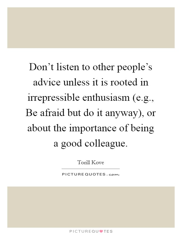 Don't listen to other people's advice unless it is rooted in irrepressible enthusiasm (e.g., Be afraid but do it anyway), or about the importance of being a good colleague. Picture Quote #1